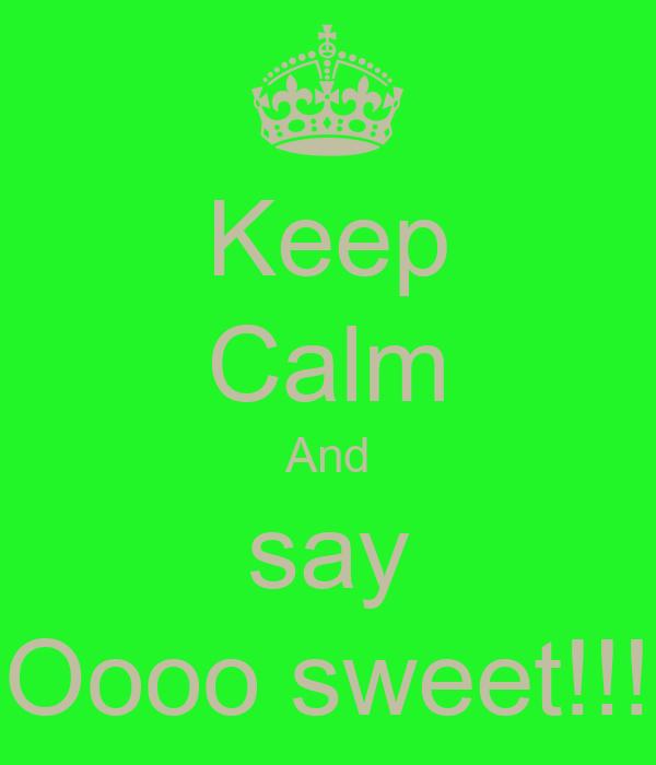 Keep Calm And say Oooo sweet!!!