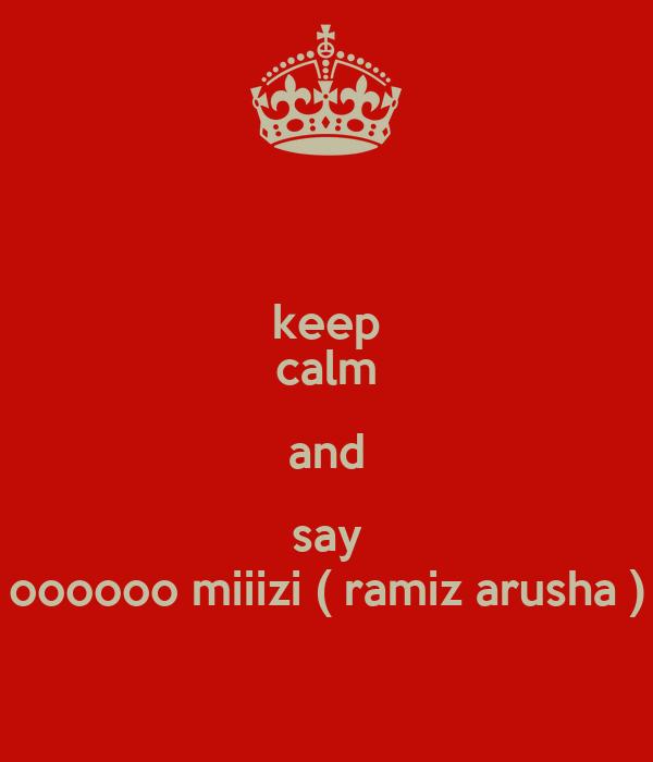 keep calm and say oooooo miiizi ( ramiz arusha )