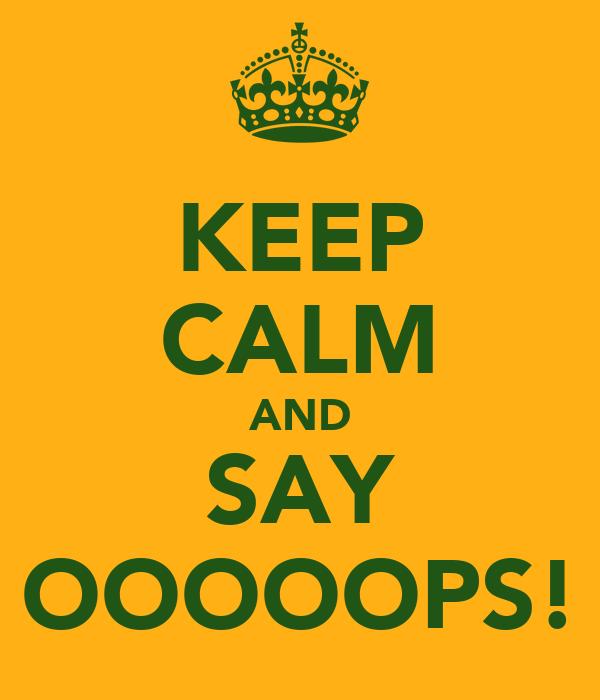 KEEP CALM AND SAY OOOOOPS!