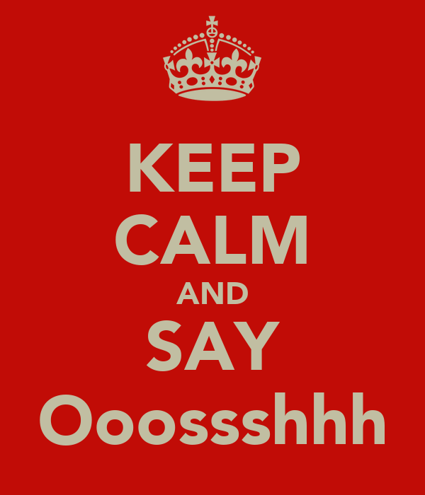 KEEP CALM AND SAY Ooossshhh