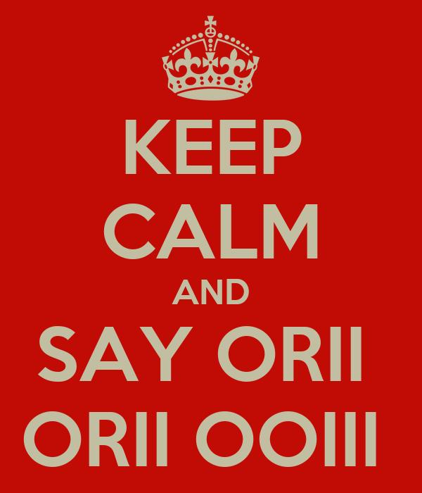 KEEP CALM AND SAY ORII  ORII OOIII