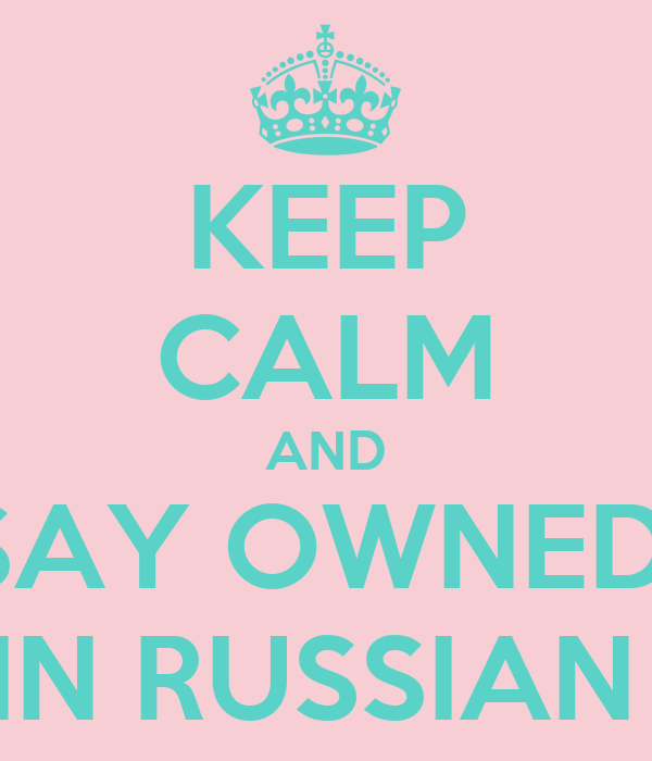 KEEP CALM AND SAY OWNED  IN RUSSIAN