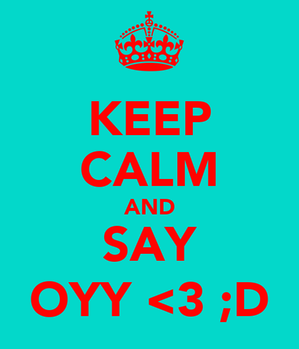 KEEP CALM AND SAY OYY <3 ;D