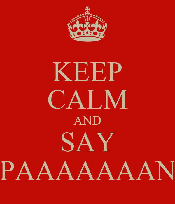 KEEP CALM AND SAY PAAAAAAAN