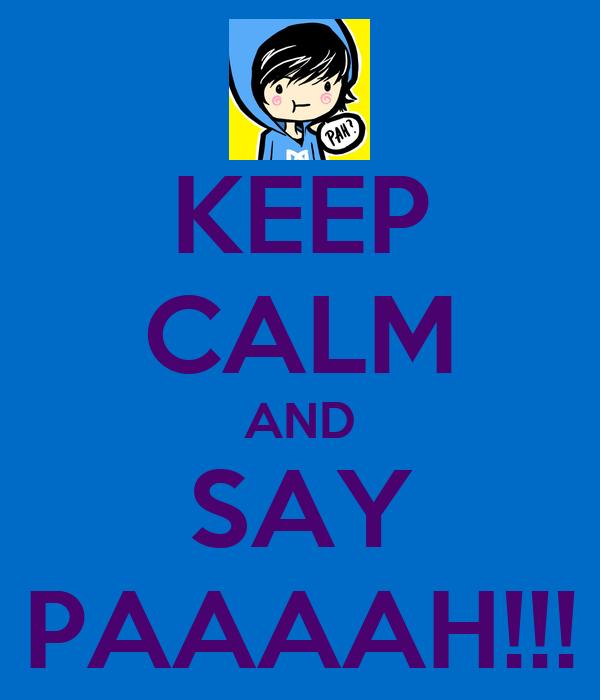 KEEP CALM AND SAY PAAAAH!!!