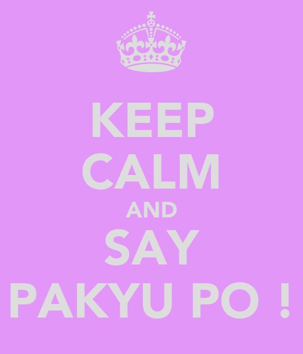 KEEP CALM AND SAY PAKYU PO !