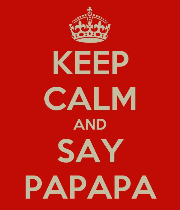 KEEP CALM AND SAY PAPAPA