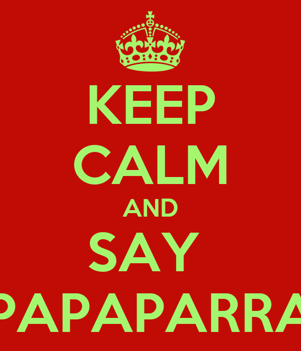 KEEP CALM AND SAY  PAPAPAPAPARRAPAPA
