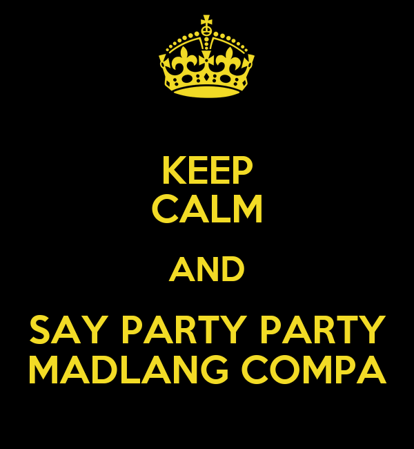 KEEP CALM AND SAY PARTY PARTY MADLANG COMPA