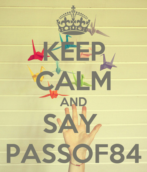KEEP CALM AND SAY  PASSOF84