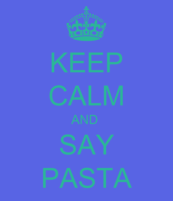 KEEP CALM AND  SAY PASTA