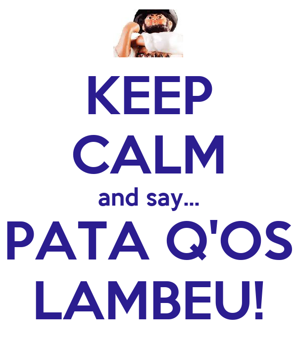 KEEP CALM and say... PATA Q'OS LAMBEU!