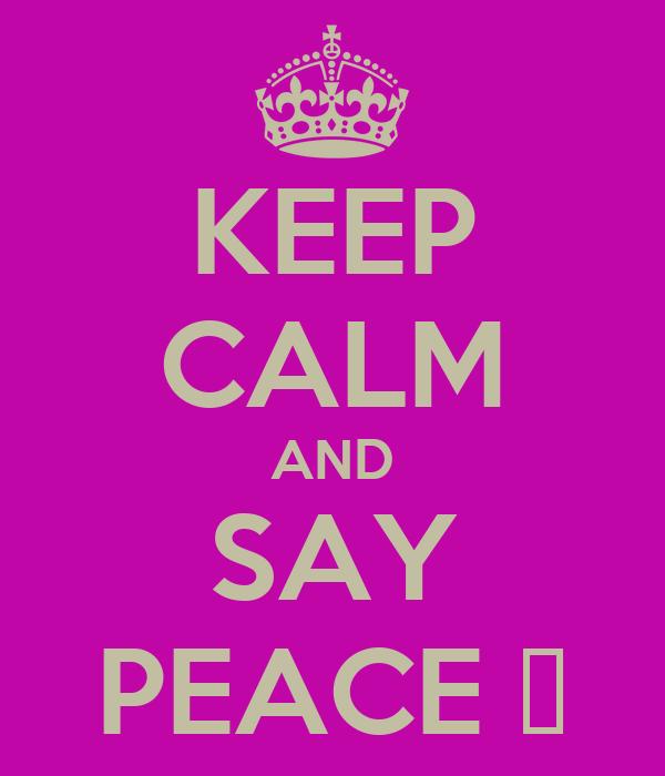 KEEP CALM AND SAY PEACE ☮