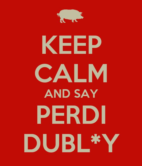 KEEP CALM AND SAY PERDI DUBL*Y