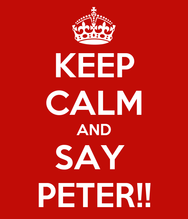 KEEP CALM AND SAY  PETER!!