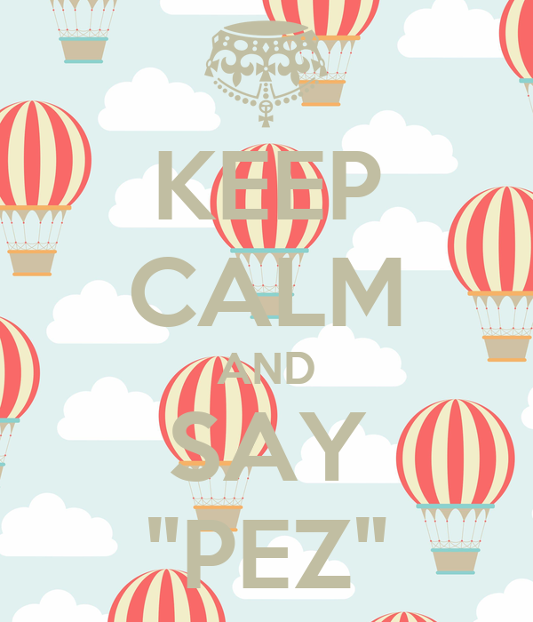 "KEEP CALM AND SAY ""PEZ"""