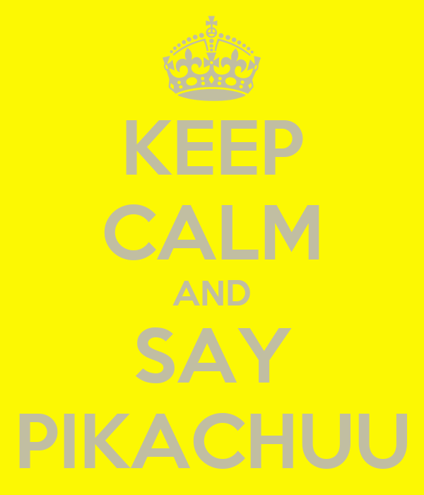 KEEP CALM AND SAY PIKACHUU