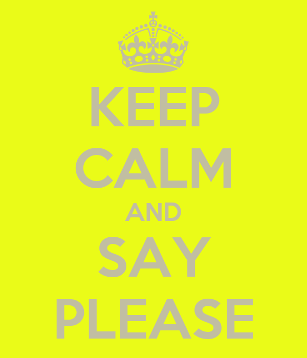 KEEP CALM AND SAY PLEASE