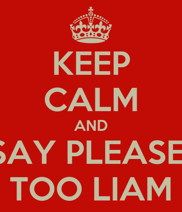 KEEP CALM AND SAY PLEASE  TOO LIAM