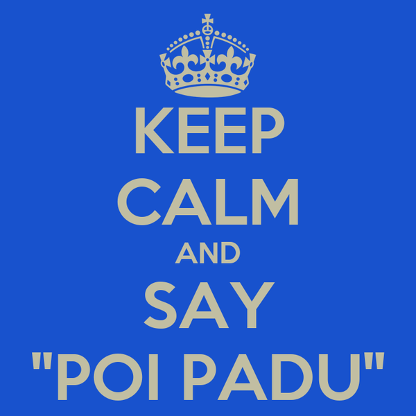 "KEEP CALM AND SAY ""POI PADU"""