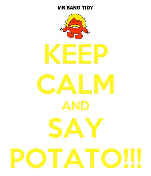 KEEP CALM AND SAY POTATO!!!