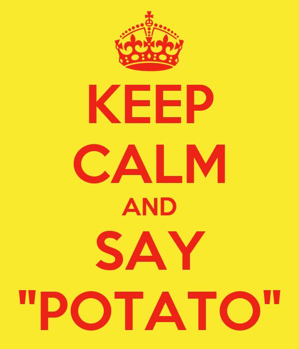 """KEEP CALM AND SAY """"POTATO"""""""