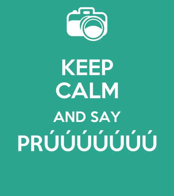 KEEP CALM AND SAY PRÚÚÚÚÚÚÚ