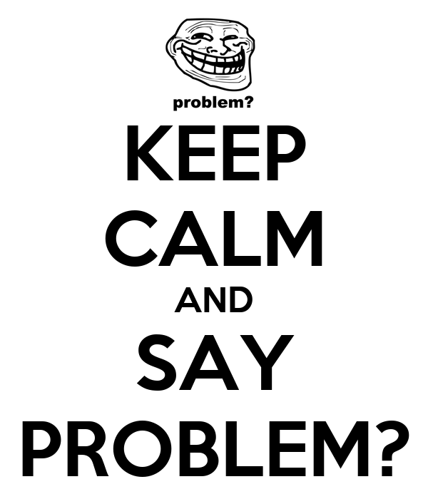 KEEP CALM AND SAY PROBLEM?
