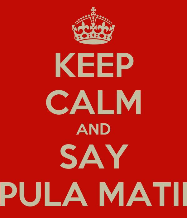 KEEP CALM AND SAY PULA MATII