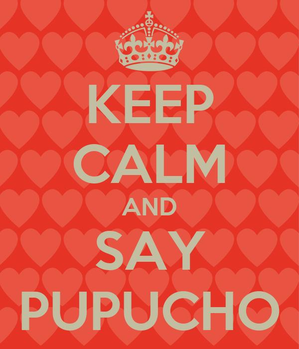 KEEP CALM AND SAY PUPUCHO