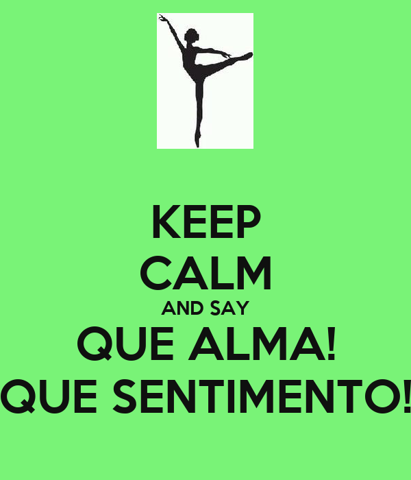 KEEP CALM AND SAY QUE ALMA! QUE SENTIMENTO!