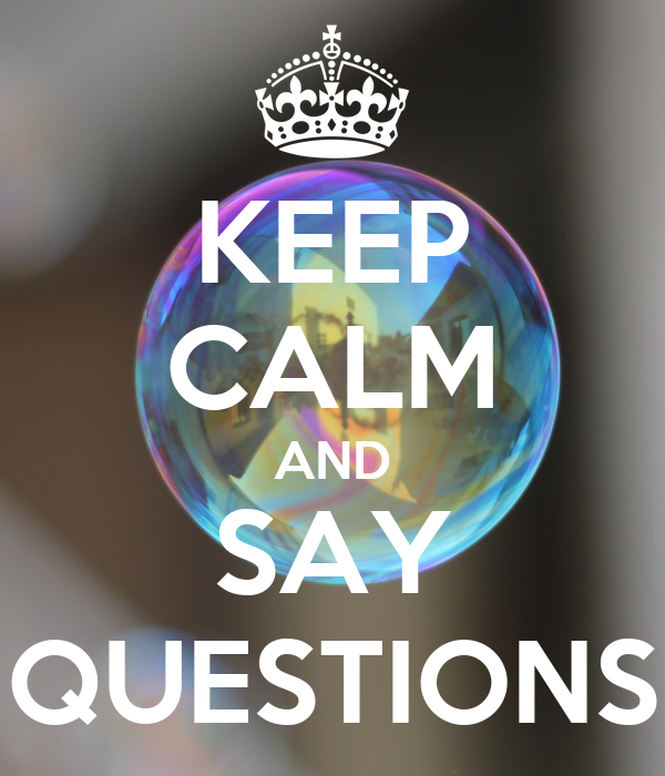 KEEP CALM AND SAY QUESTIONS