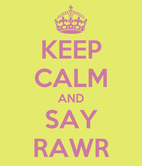 KEEP CALM AND SAY RAWR