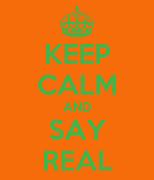 KEEP CALM AND SAY REAL