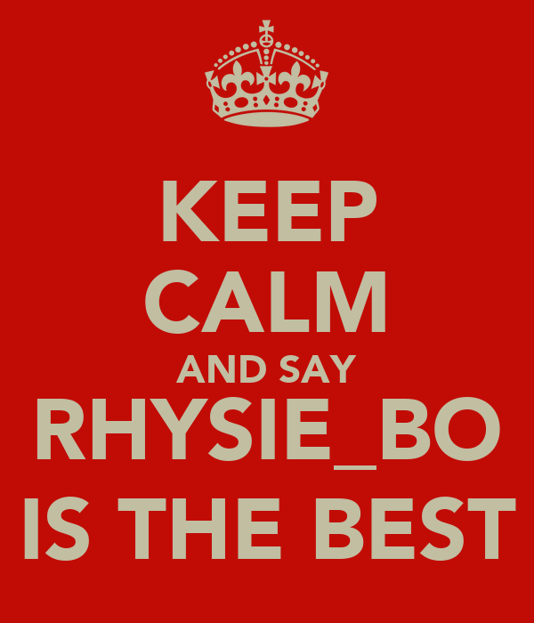 KEEP CALM AND SAY RHYSIE_BO IS THE BEST