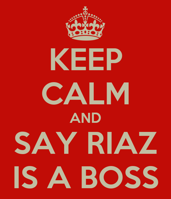 KEEP CALM AND SAY RIAZ IS A BOSS