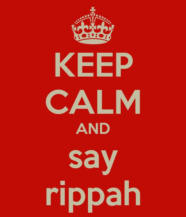 KEEP CALM AND say rippah