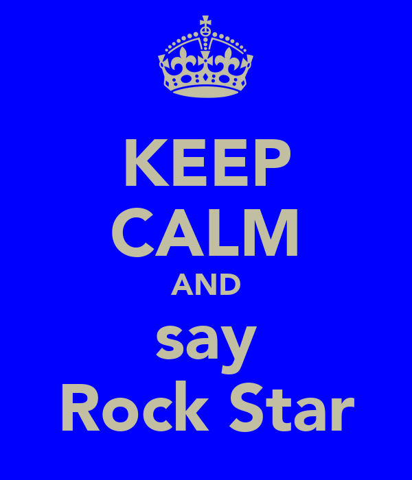 KEEP CALM AND say Rock Star