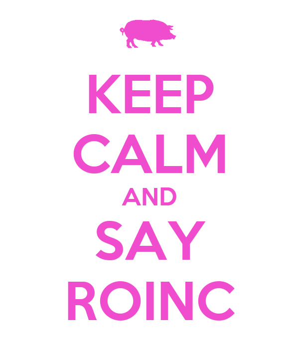KEEP CALM AND SAY ROINC