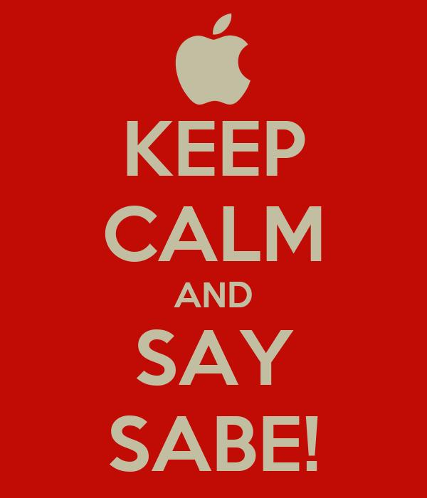 KEEP CALM AND SAY SABE!