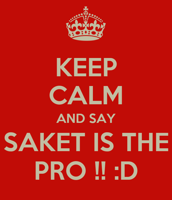 KEEP CALM AND SAY SAKET IS THE PRO !! :D