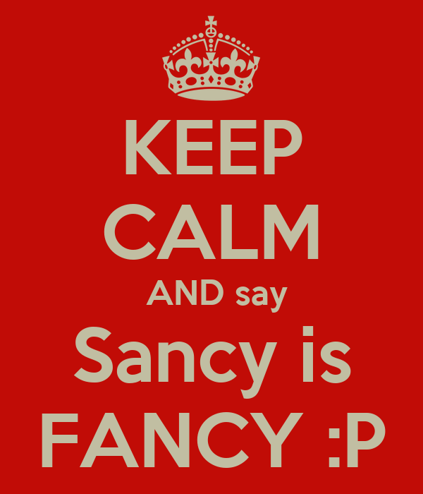 KEEP CALM  AND say Sancy is FANCY :P