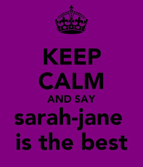 KEEP CALM AND SAY sarah-jane  is the best