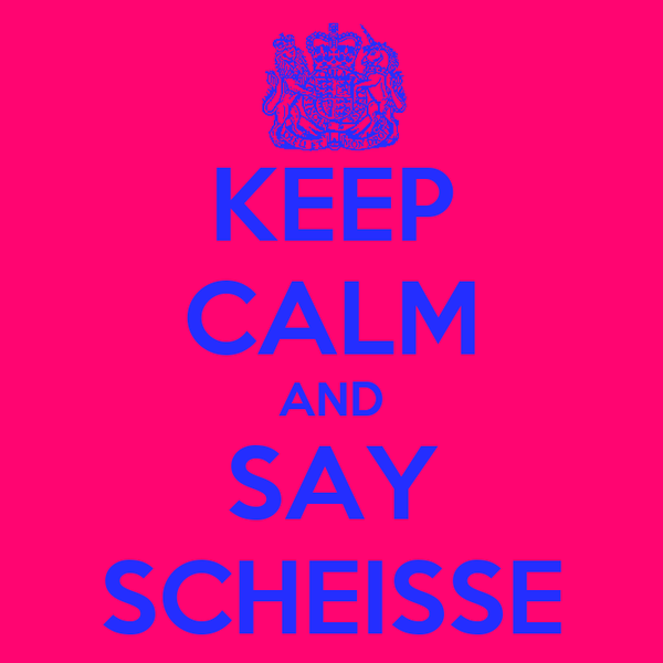 KEEP CALM AND SAY SCHEISSE