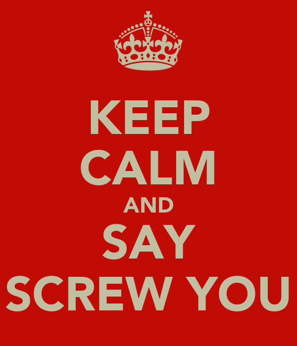 KEEP CALM AND SAY SCREW YOU