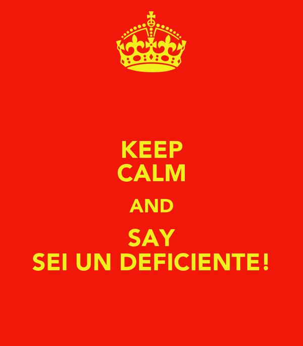 KEEP CALM AND SAY SEI UN DEFICIENTE!