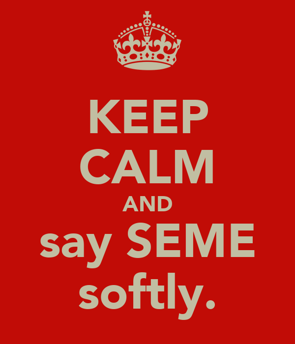KEEP CALM AND say SEME softly.