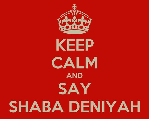KEEP CALM AND SAY SHABA DENIYAH