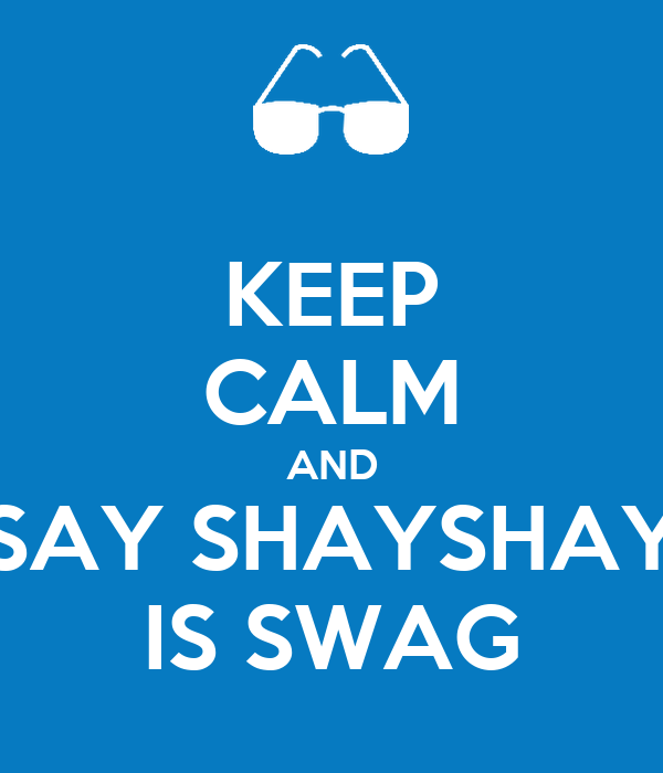 KEEP CALM AND SAY SHAYSHAY IS SWAG