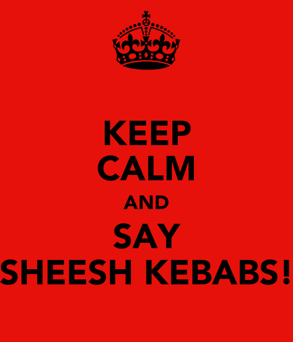 KEEP CALM AND SAY SHEESH KEBABS!